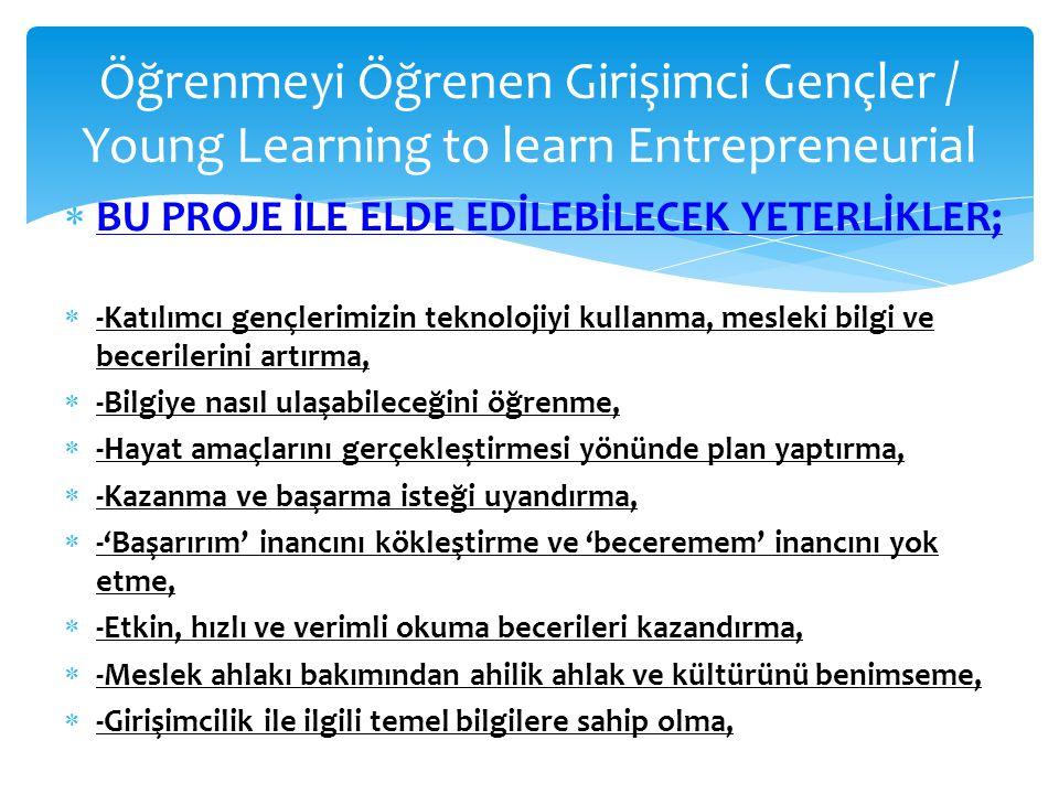 Öğrenmeyi Öğrenen Girişimci Gençler / Young Learning to learn Entrepreneurial  BU PROJE İLE ELDE EDİLEBİLECEK YETERLİKLER;  -Katılımcı gençlerimizin