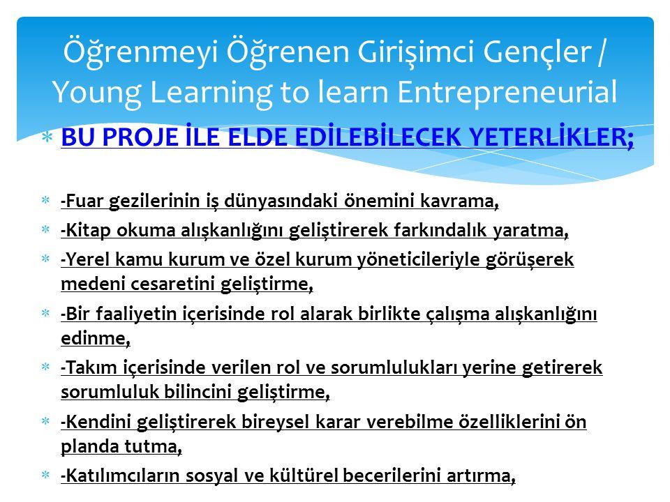 Öğrenmeyi Öğrenen Girişimci Gençler / Young Learning to learn Entrepreneurial  BU PROJE İLE ELDE EDİLEBİLECEK YETERLİKLER;  -Fuar gezilerinin iş dün