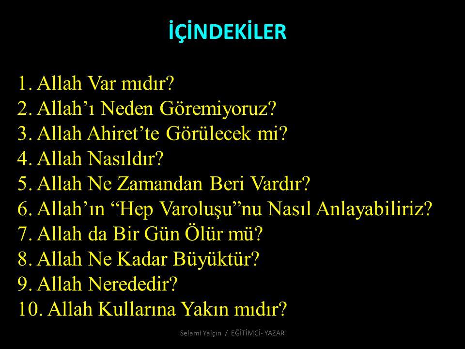 İÇİNDEKİLER 1. Allah Var mıdır? 2. Allah'ı Neden Göremiyoruz? 3. Allah Ahiret'te Görülecek mi? 4. Allah Nasıldır? 5. Allah Ne Zamandan Beri Vardır? 6.