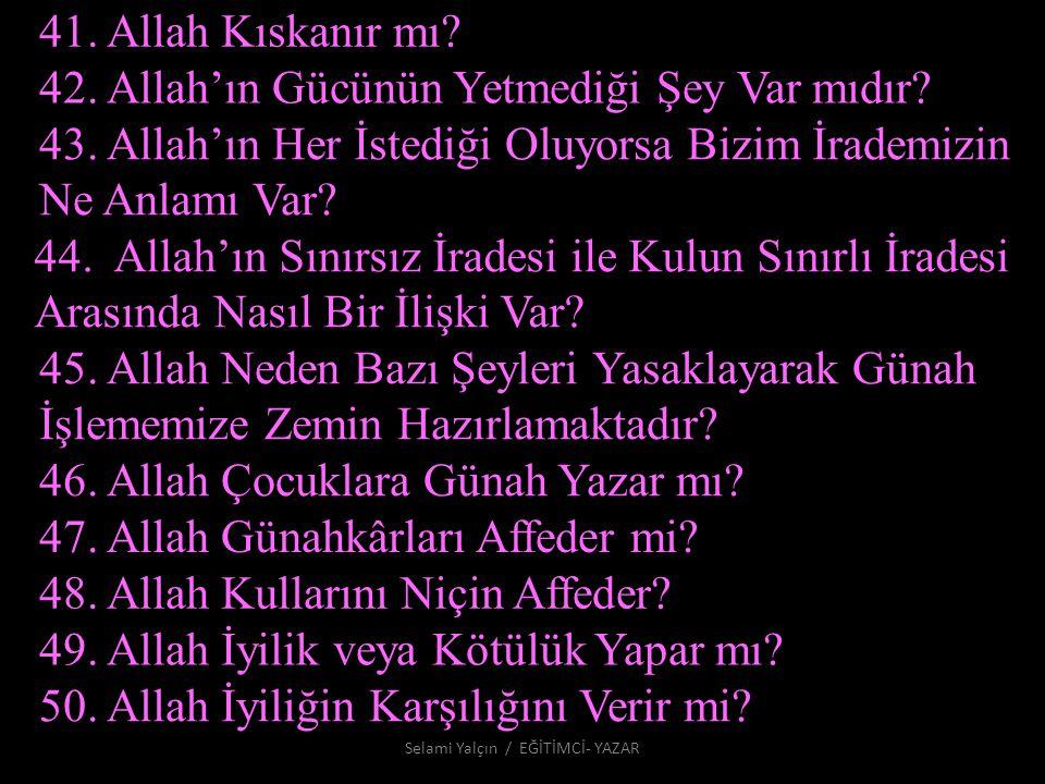 41. Allah Kıskanır mı? 42. Allah'ın Gücünün Yetmediği Şey Var mıdır? 43. Allah'ın Her İstediği Oluyorsa Bizim İrademizin Ne Anlamı Var? 44. Allah'ın S