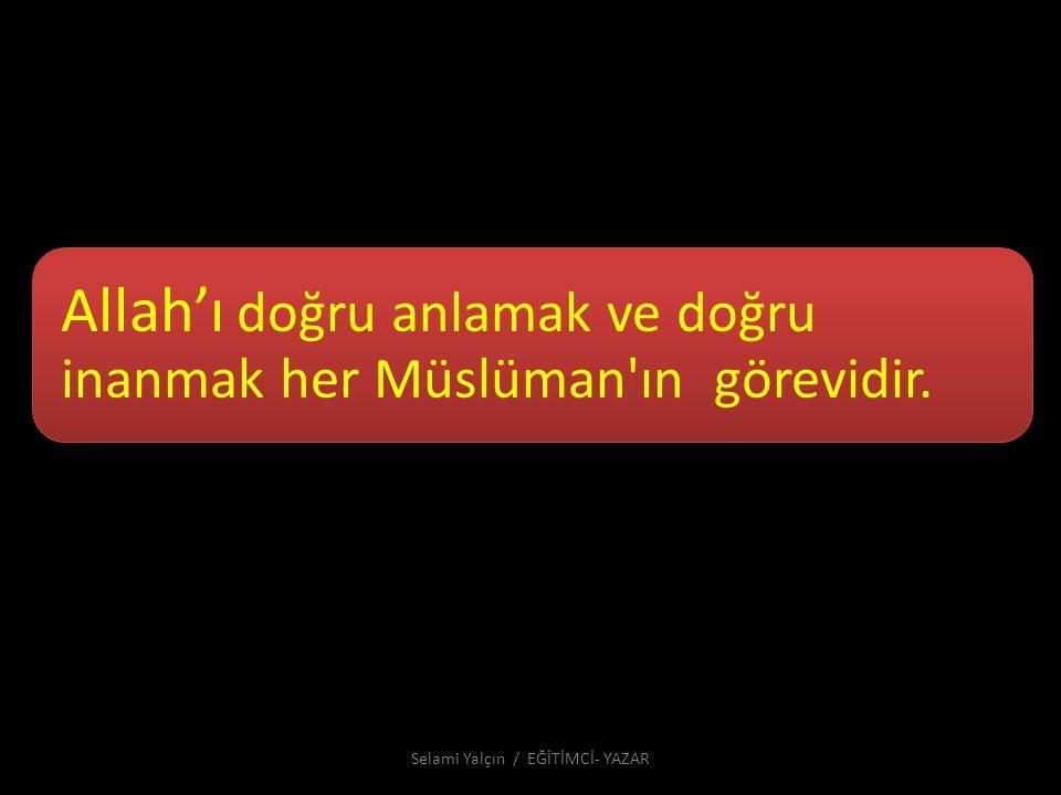 Allah'ı doğru anlamak ve doğru inanmak her Müslüman'ın görevidir. Selami Yalçın / EĞİTİMCİ- YAZAR