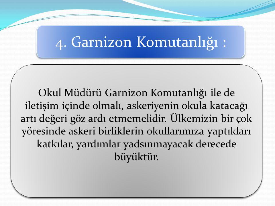 4. Garnizon Komutanlığı : Okul Müdürü Garnizon Komutanlığı ile de iletişim içinde olmalı, askeriyenin okula katacağı artı değeri göz ardı etmemelidir.
