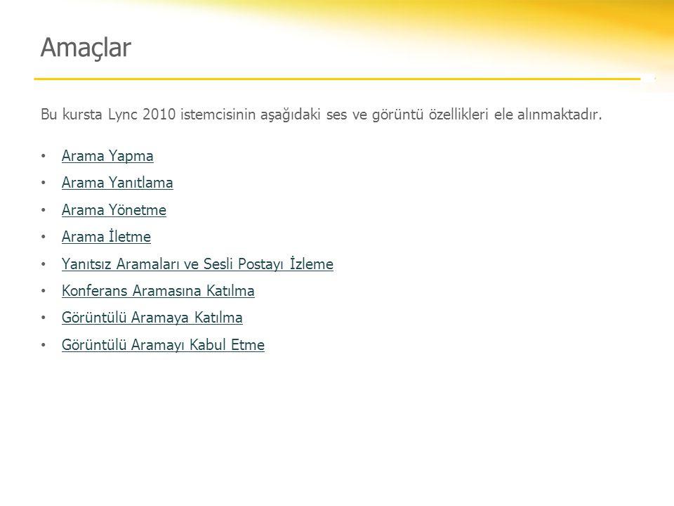 Bu kursta Lync 2010 istemcisinin aşağıdaki ses ve görüntü özellikleri ele alınmaktadır. • Arama Yapma Arama Yapma • Arama Yanıtlama Arama Yanıtlama •
