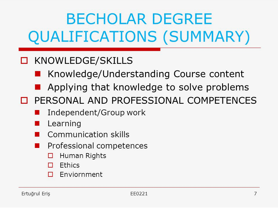 BECHOLAR DEGREE QUALIFICATIONS (SUMMARY)  KNOWLEDGE/SKILLS  Knowledge/Understanding Course content  Applying that knowledge to solve problems  PERSONAL AND PROFESSIONAL COMPETENCES  Independent/Group work  Learning  Communication skills  Professional competences  Human Rights  Ethics  Enviornment Ertuğrul Eriş7EE0221