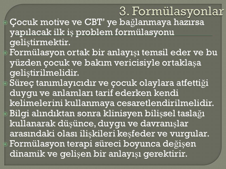  Çocuk motive ve CBT' ye ba ğ lanmaya hazırsa yapılacak ilk i ş problem formülasyonu geli ş tirmektir.  Formülasyon ortak bir anlayı ş ı temsil eder