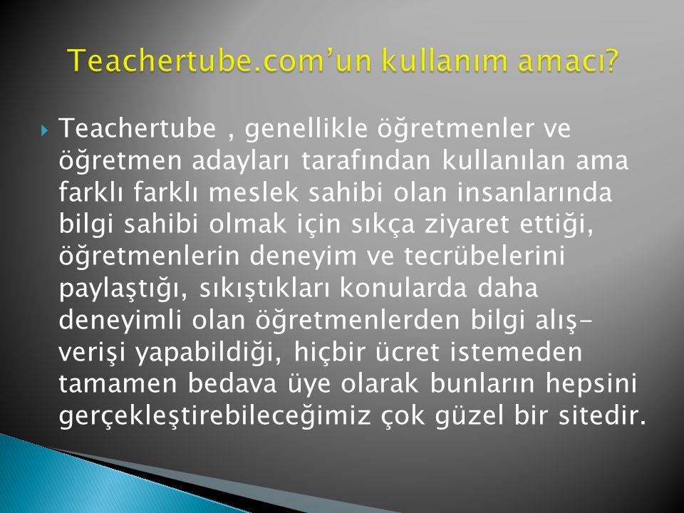  Teachertube, genellikle öğretmenler ve öğretmen adayları tarafından kullanılan ama farklı farklı meslek sahibi olan insanlarında bilgi sahibi olmak için sıkça ziyaret ettiği, öğretmenlerin deneyim ve tecrübelerini paylaştığı, sıkıştıkları konularda daha deneyimli olan öğretmenlerden bilgi alış- verişi yapabildiği, hiçbir ücret istemeden tamamen bedava üye olarak bunların hepsini gerçekleştirebileceğimiz çok güzel bir sitedir.