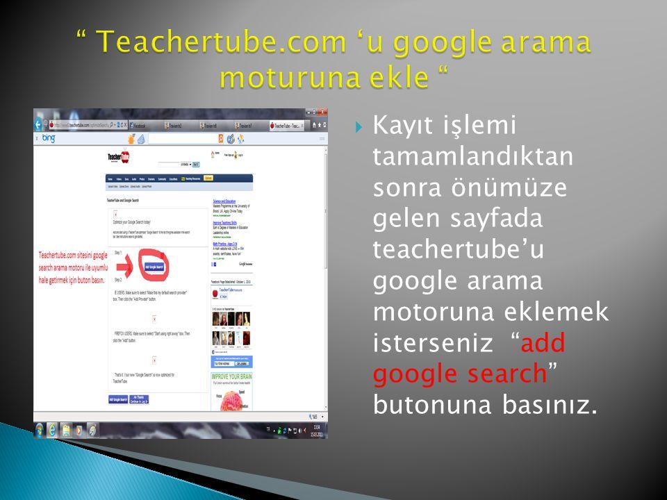  Kayıt işlemi tamamlandıktan sonra önümüze gelen sayfada teachertube'u google arama motoruna eklemek isterseniz add google search butonuna basınız.