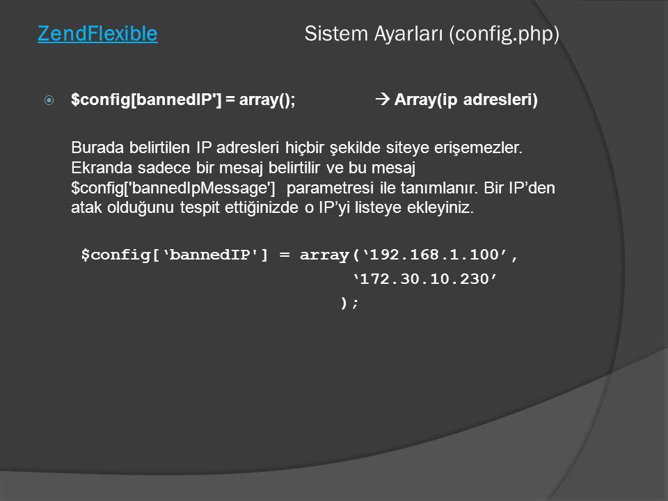 ZendFlexible Sistem Ayarları (config.php)  $config[bannedIP'] = array();  Array(ip adresleri) Burada belirtilen IP adresleri hiçbir şekilde siteye e