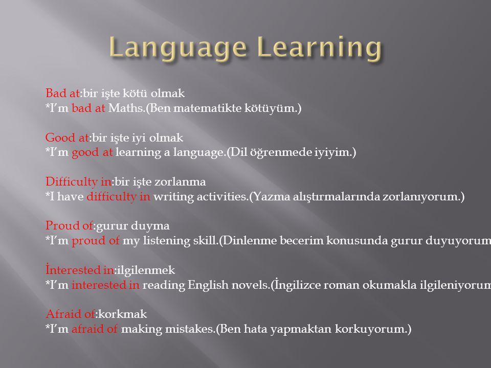 Bad at:bir işte kötü olmak *I'm bad at Maths.(Ben matematikte kötüyüm.) Good at:bir işte iyi olmak *I'm good at learning a language.(Dil öğrenmede iyi