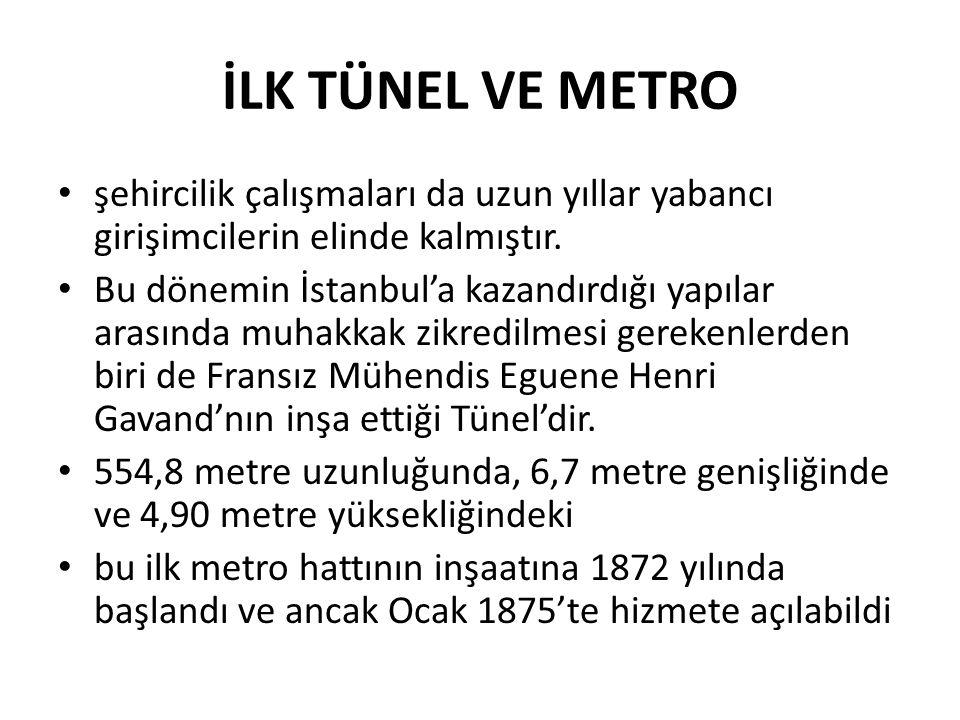 İLK TÜNEL VE METRO • şehircilik çalışmaları da uzun yıllar yabancı girişimcilerin elinde kalmıştır. • Bu dönemin İstanbul'a kazandırdığı yapılar arası