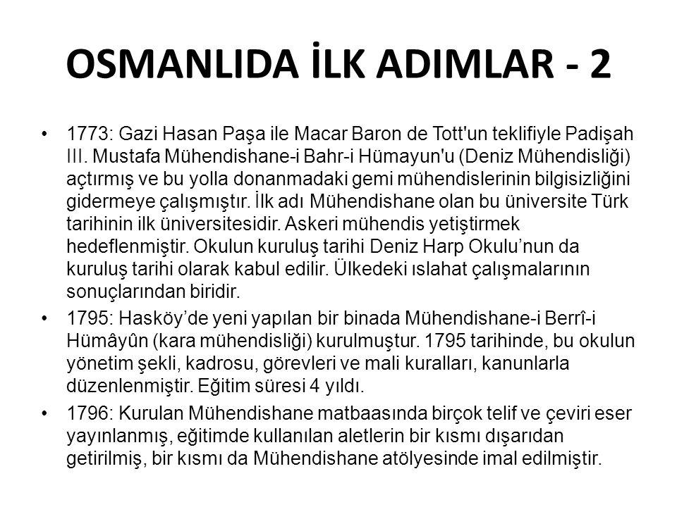 OSMANLIDA İLK ADIMLAR - 2 •1773: Gazi Hasan Paşa ile Macar Baron de Tott'un teklifiyle Padişah III. Mustafa Mühendishane-i Bahr-i Hümayun'u (Deniz Müh