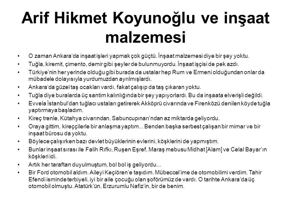 Arif Hikmet Koyunoğlu ve inşaat malzemesi •O zaman Ankara'da inşaat işleri yapmak çok güçtü. İnşaat malzemesi diye bir şey yoktu. •Tuğla, kiremit, çim