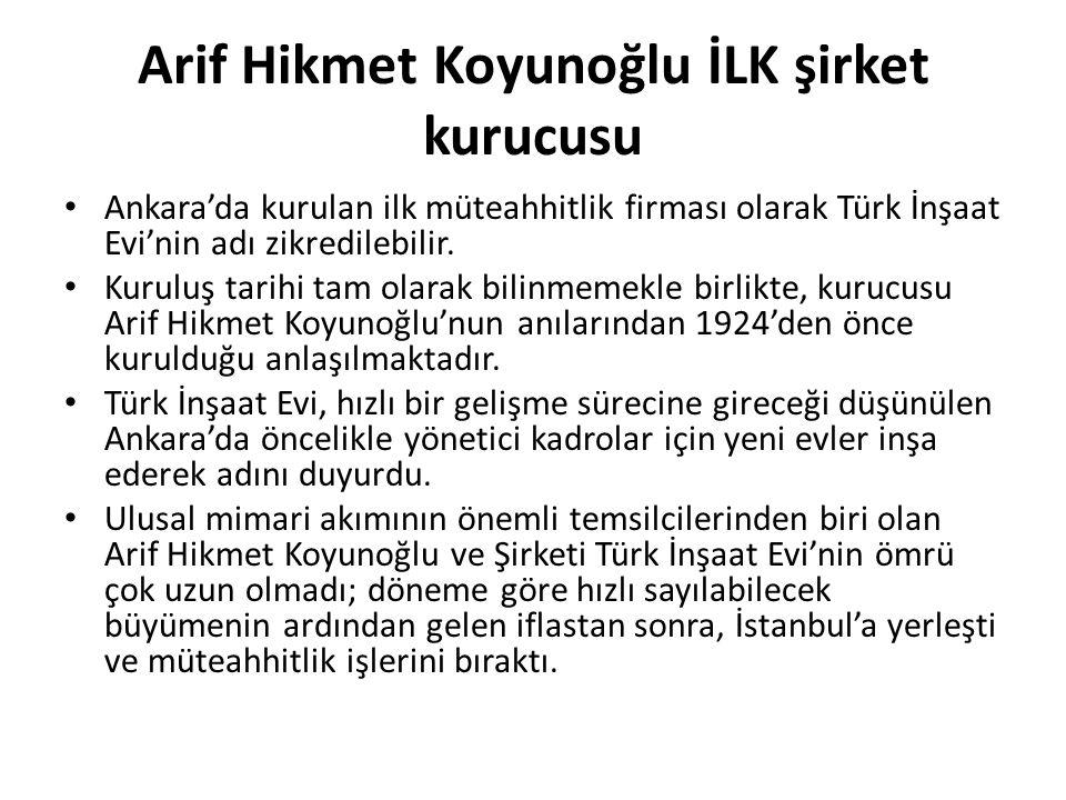 Arif Hikmet Koyunoğlu İLK şirket kurucusu • Ankara'da kurulan ilk müteahhitlik firması olarak Türk İnşaat Evi'nin adı zikredilebilir. • Kuruluş tarihi