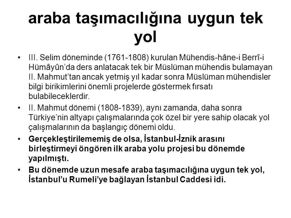 araba taşımacılığına uygun tek yol •III. Selim döneminde (1761-1808) kurulan Mühendis-hâne-i Berrî-i Hümâyûn'da ders anlatacak tek bir Müslüman mühend