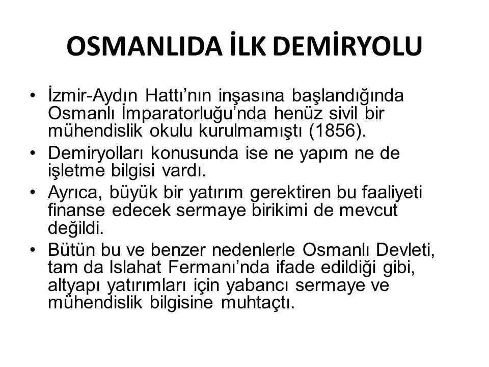 OSMANLIDA İLK DEMİRYOLU •İzmir-Aydın Hattı'nın inşasına başlandığında Osmanlı İmparatorluğu'nda henüz sivil bir mühendislik okulu kurulmamıştı (1856).