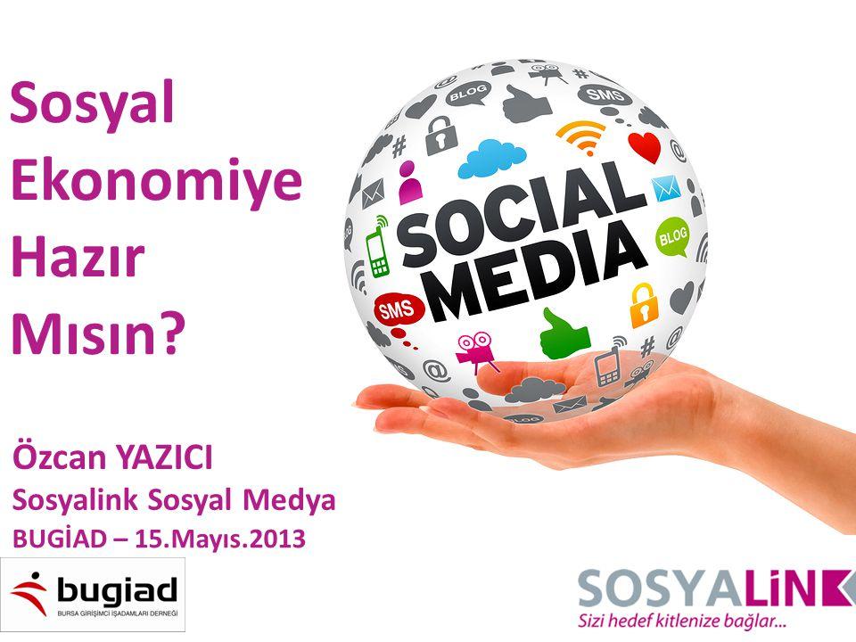 Sosyal Ekonomiye Hazır Mısın? Özcan YAZICI Sosyalink Sosyal Medya BUGİAD – 15.Mayıs.2013
