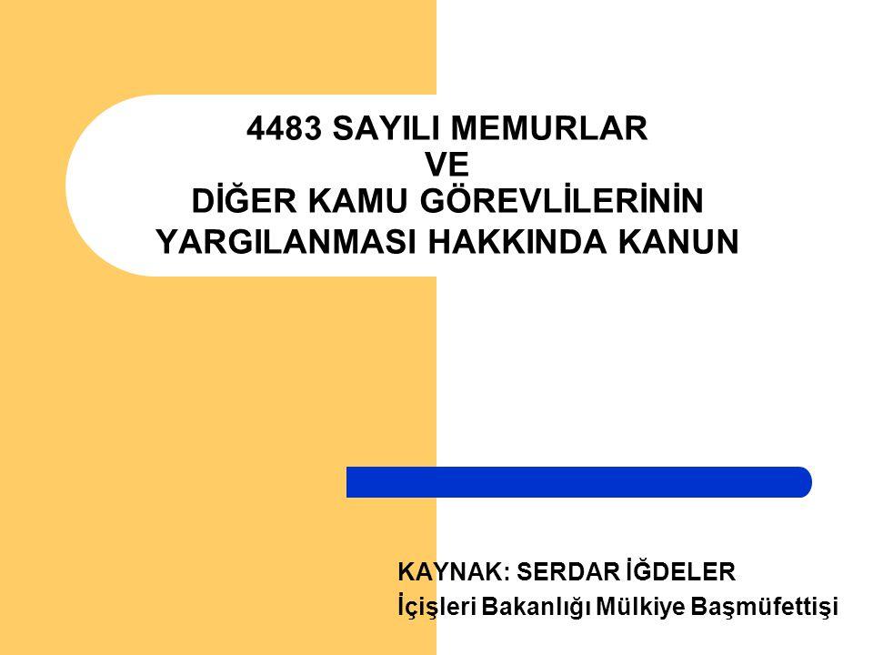 4483 SAYILI MEMURLAR VE DİĞER KAMU GÖREVLİLERİNİN YARGILANMASI HAKKINDA KANUN KAYNAK: SERDAR İĞDELER İçişleri Bakanlığı Mülkiye Başmüfettişi