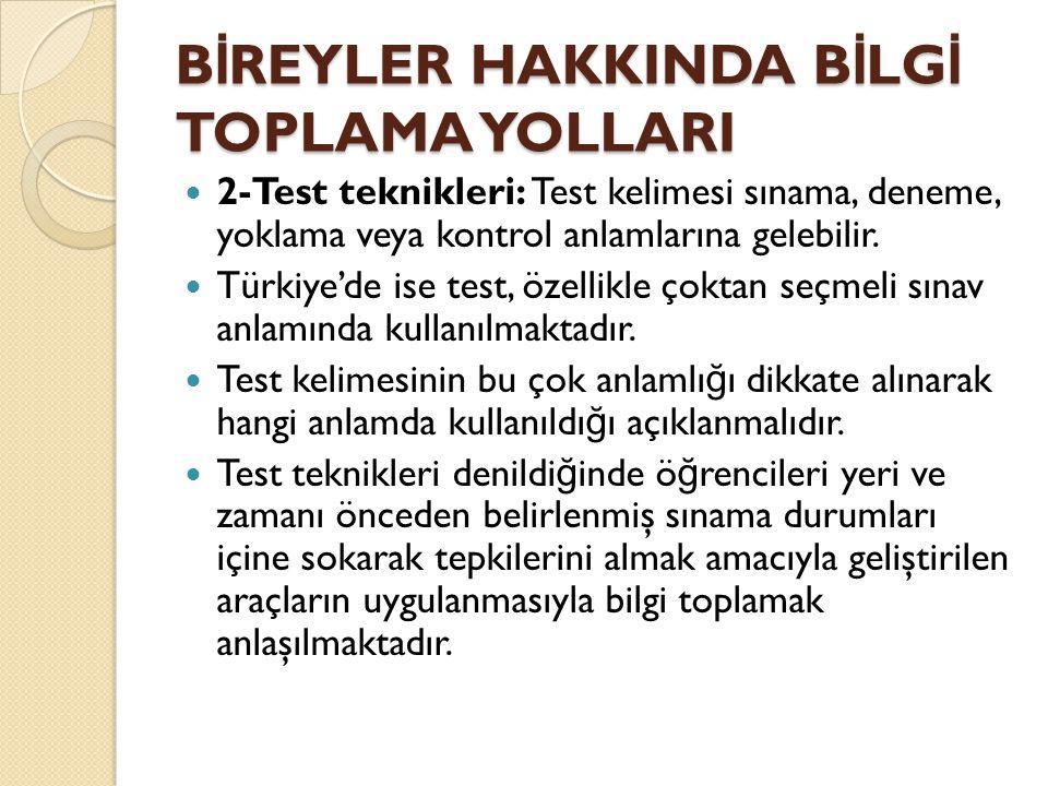 B İ REYLER HAKKINDA B İ LG İ TOPLAMA YOLLARI  2-Test teknikleri: Test kelimesi sınama, deneme, yoklama veya kontrol anlamlarına gelebilir.  Türkiye'