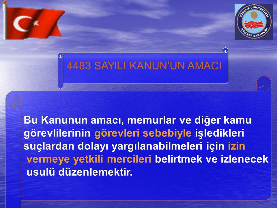 4483 SAYILI KANUN'UN AMACI Bu Kanunun amacı, memurlar ve diğer kamu görevlilerinin görevleri sebebiyle işledikleri suçlardan dolayı yargılanabilmeleri