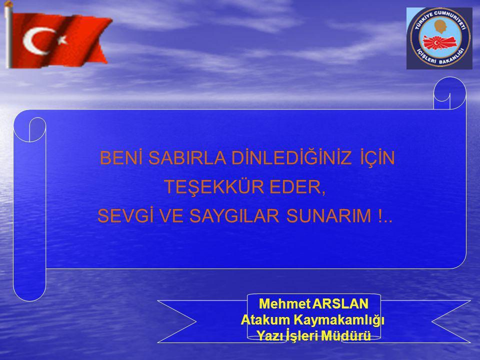 BENİ SABIRLA DİNLEDİĞİNİZ İÇİN TEŞEKKÜR EDER, SEVGİ VE SAYGILAR SUNARIM !.. Mehmet ARSLAN Atakum Kaymakamlığı Yazı İşleri Müdürü