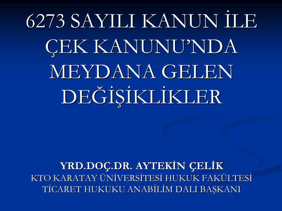6273 SAYILI KANUN İLE ÇEK KANUNU'NDA MEYDANA GELEN DEĞİŞİKLİKLER YRD.DOÇ.DR. AYTEKİN ÇELİK KTO KARATAY ÜNİVERSİTESİ HUKUK FAKÜLTESİ TİCARET HUKUKU ANA