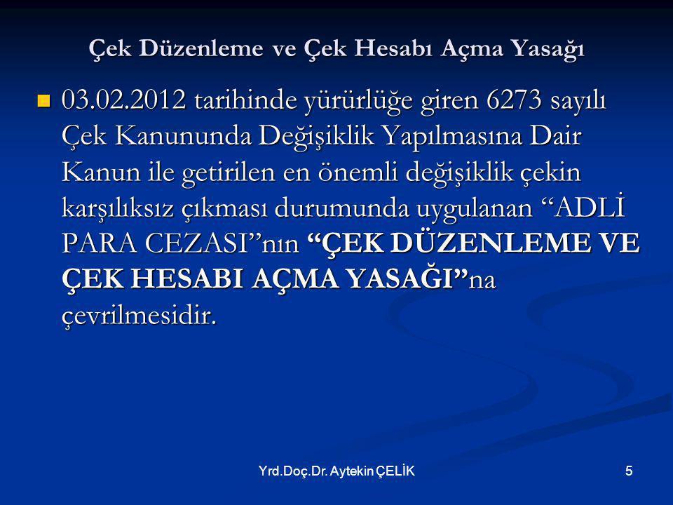 Yrd.Doç.Dr. Aytekin ÇELİK5 Çek Düzenleme ve Çek Hesabı Açma Yasağı  03.02.2012 tarihinde yürürlüğe giren 6273 sayılı Çek Kanununda Değişiklik Yapılma