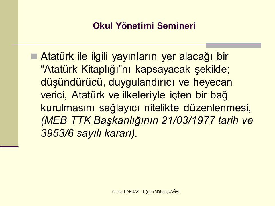 """Ahmet BARBAK - Eğitim Müfettişi/AĞRI Okul Yönetimi Semineri  Atatürk ile ilgili yayınların yer alacağı bir """"Atatürk Kitaplığı""""nı kapsayacak şekilde;"""