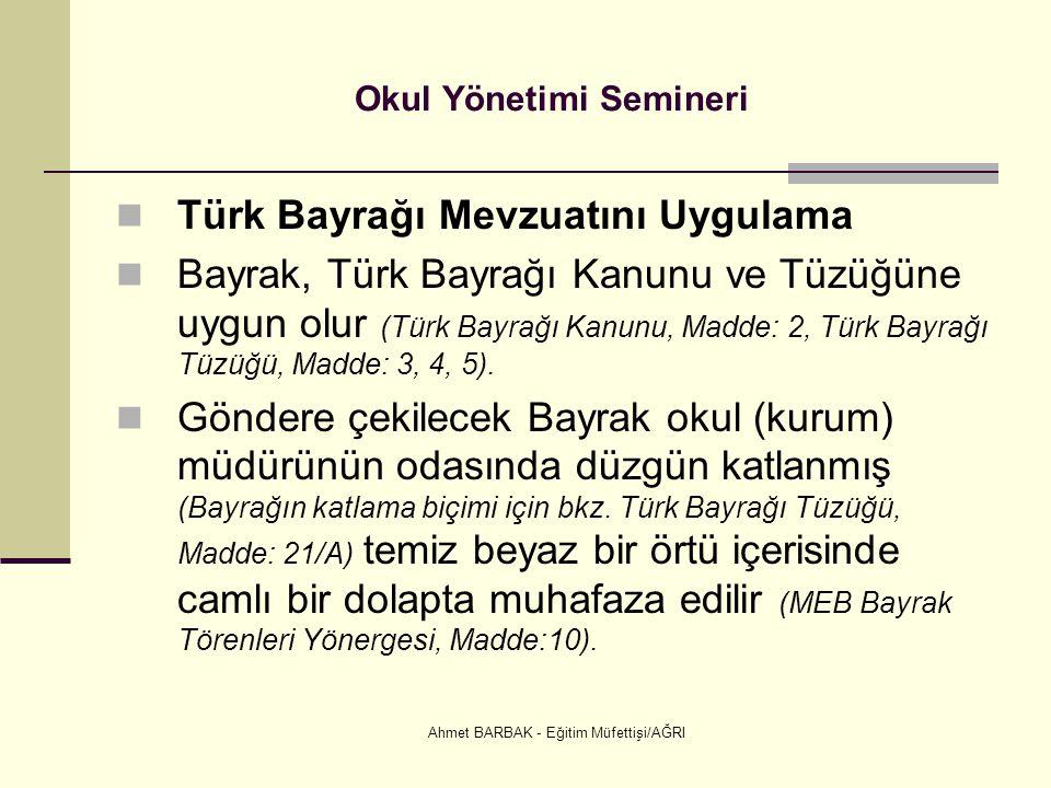 Ahmet BARBAK - Eğitim Müfettişi/AĞRI Okul Yönetimi Semineri  Türk Bayrağı Mevzuatını Uygulama  Bayrak, Türk Bayrağı Kanunu ve Tüzüğüne uygun olur (T