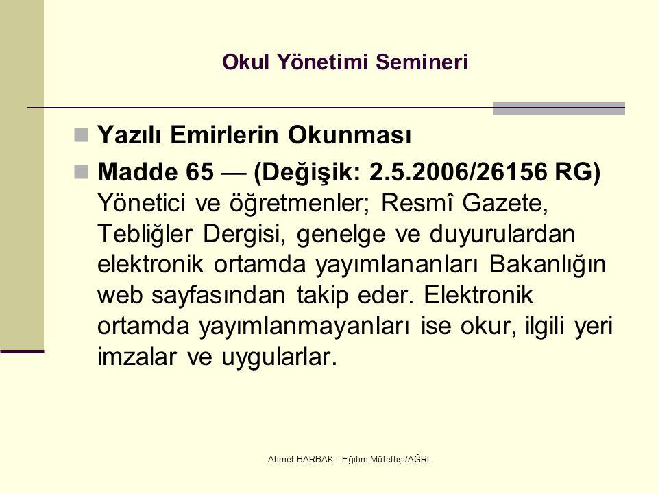 Ahmet BARBAK - Eğitim Müfettişi/AĞRI Okul Yönetimi Semineri  Yazılı Emirlerin Okunması  Madde 65 — (Değişik: 2.5.2006/26156 RG) Yönetici ve öğretmen