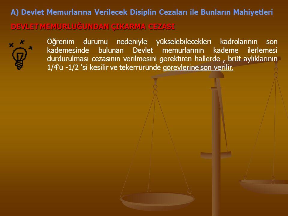 A) Devlet Memurlarına Verilecek Disiplin Cezaları ile Bunların Mahiyetleri DEVLETMEMURLUĞUNDAN ÇIKARMA CEZASI Öğrenim durumu nedeniyle yükselebilecekl