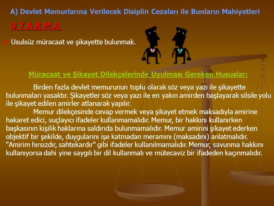 A) Devlet Memurlarına Verilecek Disiplin Cezaları ile Bunların Mahiyetleri U Y A R M A d- Usulsüz müracaat ve şikayette bulunmak. Birden fazla devlet