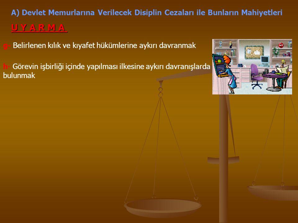A) Devlet Memurlarına Verilecek Disiplin Cezaları ile Bunların Mahiyetleri U Y A R M A g- Belirlenen kılık ve kıyafet hükümlerine aykırı davranmak h-