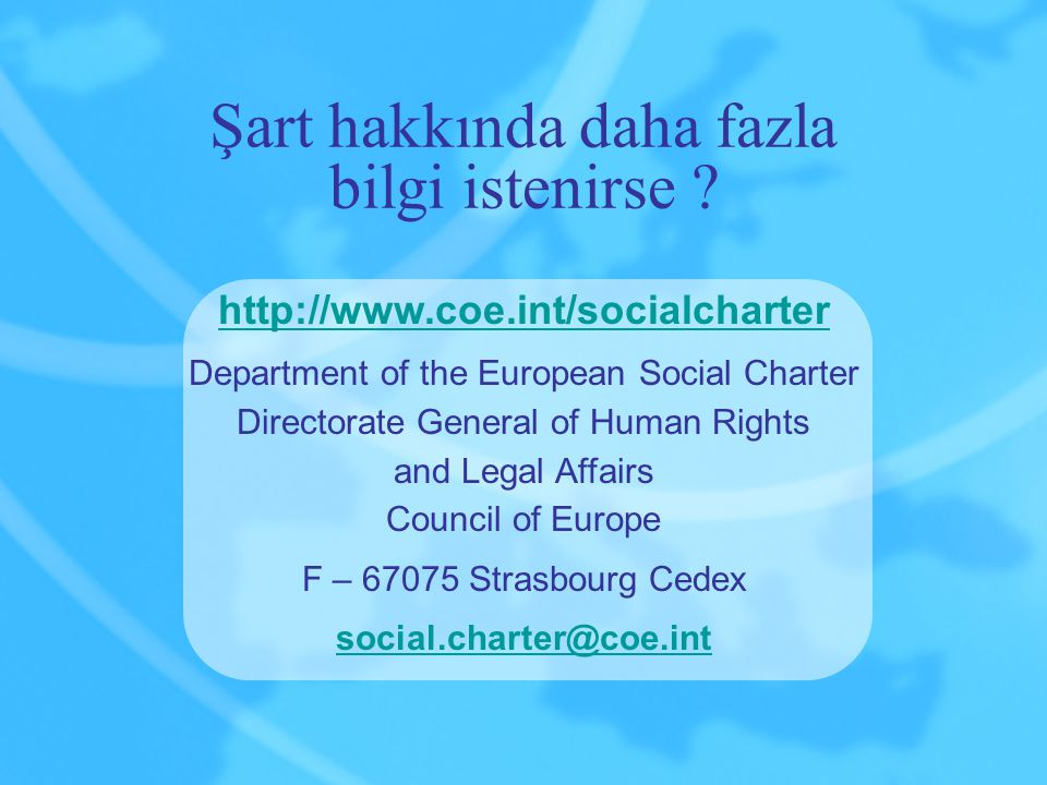 Şart hakkında daha fazla bilgi istenirse ? http://www.coe.int/socialcharter Department of the European Social Charter Directorate General of Human Rig