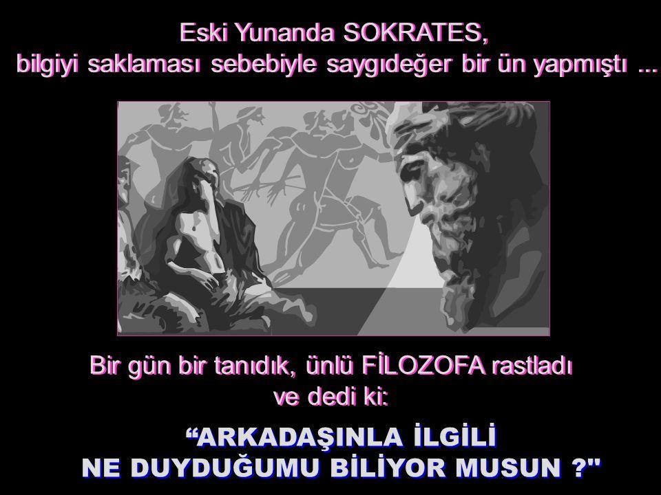 Eski Yunanda SOKRATES, bilgiyi saklaması sebebiyle saygıdeğer bir ün yapmıştı...