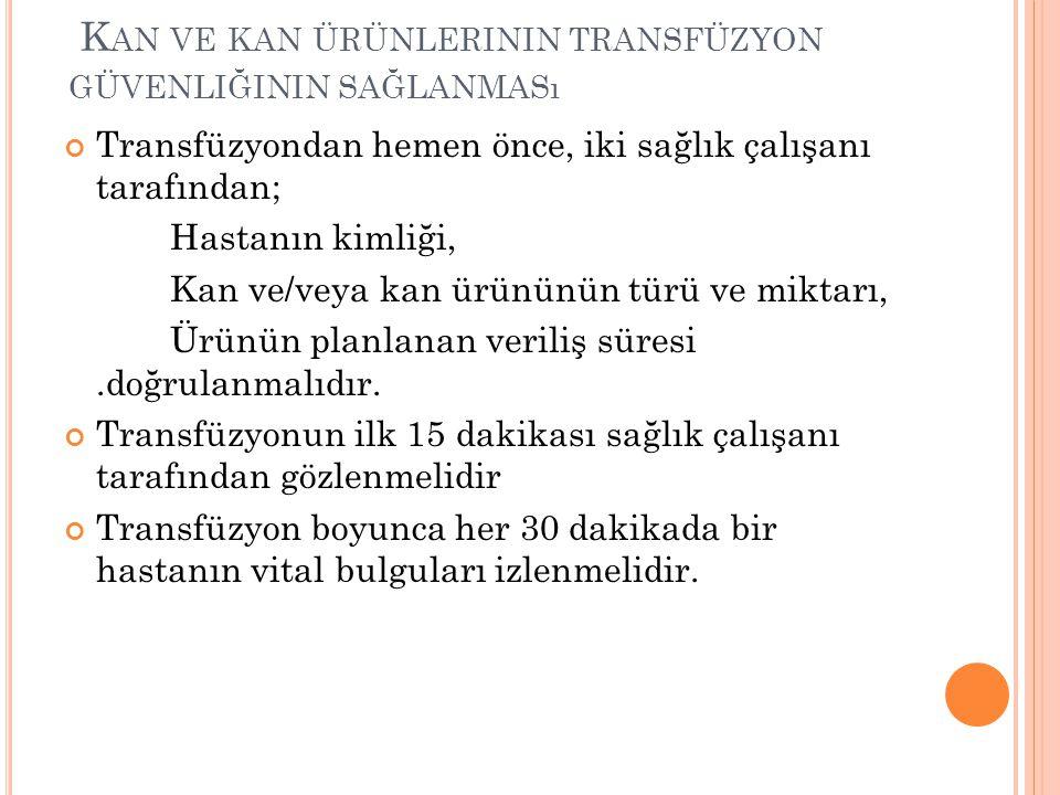 K AN VE KAN ÜRÜNLERININ TRANSFÜZYON GÜVENLIĞININ SAĞLANMASı Transfüzyondan hemen önce, iki sağlık çalışanı tarafından; Hastanın kimliği, Kan ve/veya k