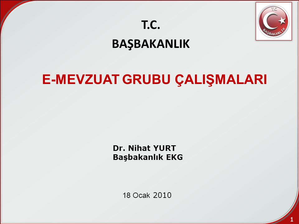 1 T.C. BAŞBAKANLIK E-MEVZUAT GRUBU ÇALIŞMALARI 18 Ocak 2010 Dr. Nihat YURT Başbakanlık EKG