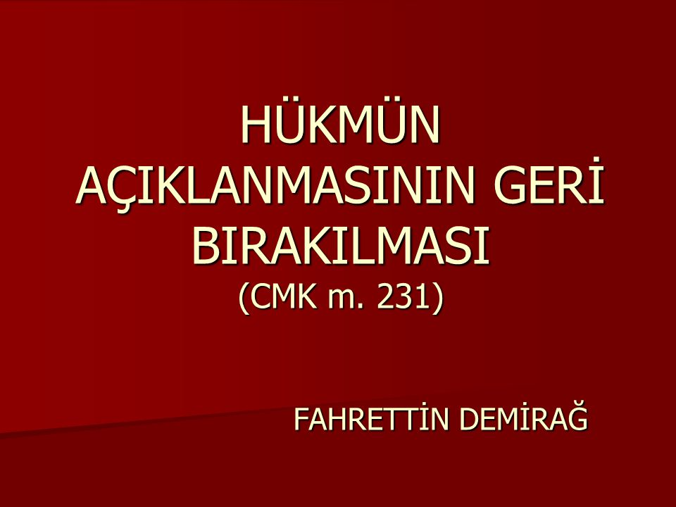 HÜKMÜN AÇIKLANMASININ GERİ BIRAKILMASI (CMK m. 231) FAHRETTİN DEMİRAĞ