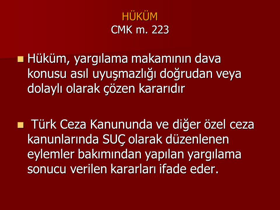 HÜKÜM CMK m. 223  Hüküm, yargılama makamının dava konusu asıl uyuşmazlığı doğrudan veya dolaylı olarak çözen kararıdır  Türk Ceza Kanununda ve diğer
