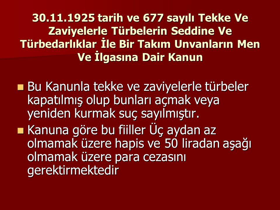 30.11.1925 tarih ve 677 sayılı Tekke Ve Zaviyelerle Türbelerin Seddine Ve Türbedarlıklar İle Bir Takım Unvanların Men Ve İlgasına Dair Kanun  Bu Kanu