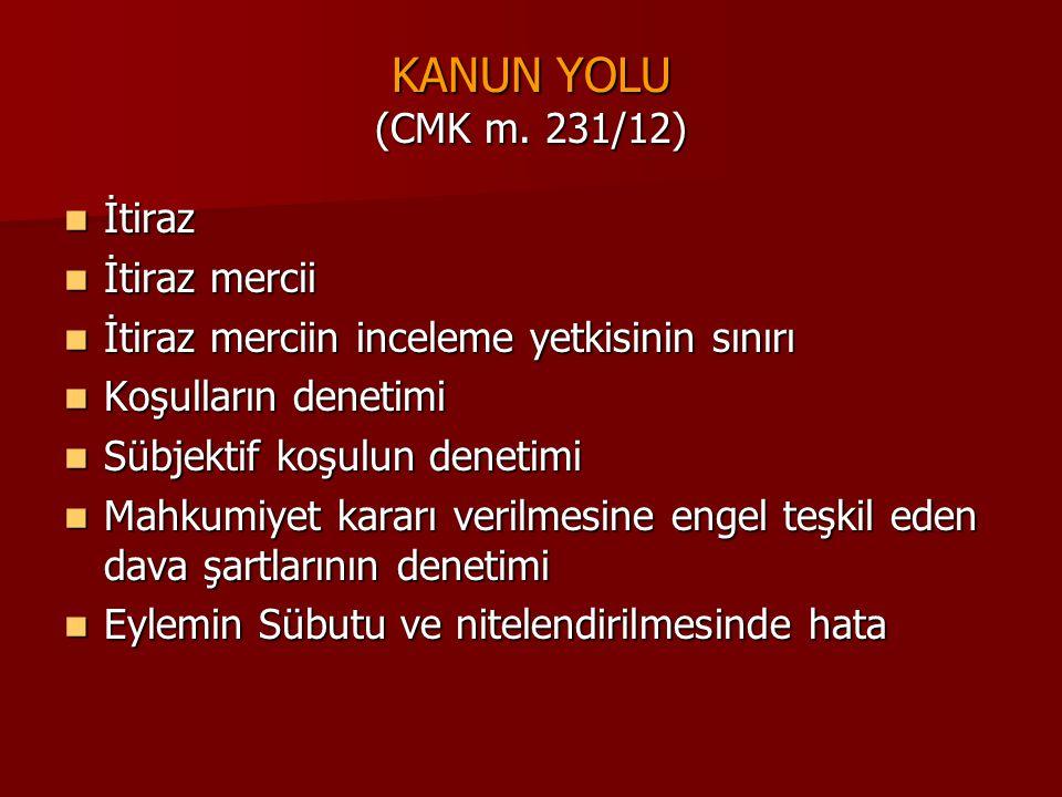 KANUN YOLU (CMK m. 231/12)  İtiraz  İtiraz mercii  İtiraz merciin inceleme yetkisinin sınırı  Koşulların denetimi  Sübjektif koşulun denetimi  M