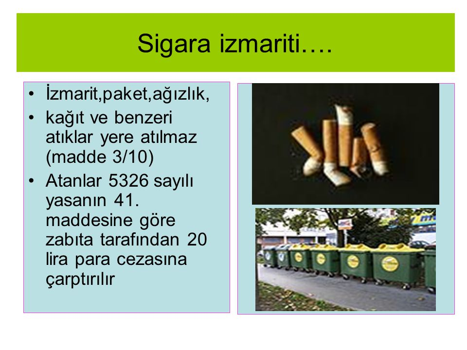 Sigara izmariti…. •İzmarit,paket,ağızlık, •kağıt ve benzeri atıklar yere atılmaz (madde 3/10) •Atanlar 5326 sayılı yasanın 41. maddesine göre zabıta t