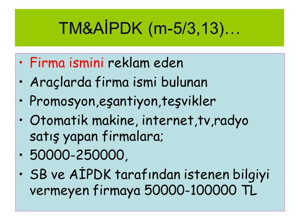TM&AİPDK (m-5/3,13)… •Firma ismini reklam eden •Araçlarda firma ismi bulunan •Promosyon,eşantiyon,teşvikler •Otomatik makine, internet,tv,radyo satış yapan firmalara; •50000-250000, •SB ve AİPDK tarafından istenen bilgiyi vermeyen firmaya 50000-100000 TL