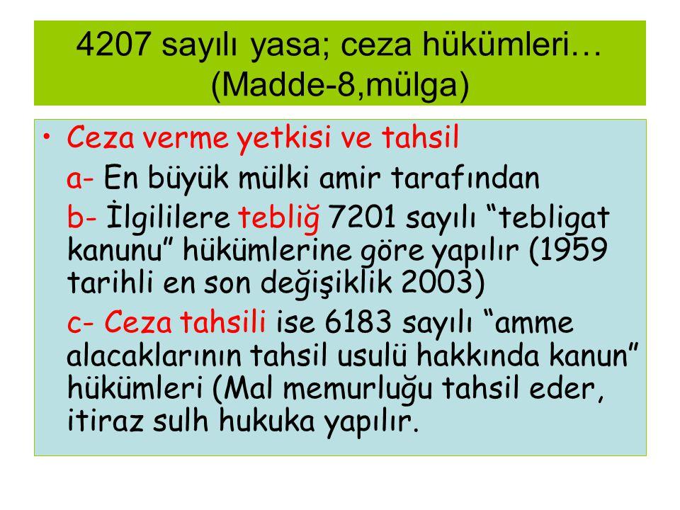 4207 sayılı yasa; ceza hükümleri… (Madde-8,mülga) •Ceza verme yetkisi ve tahsil a- En büyük mülki amir tarafından b- İlgililere tebliğ 7201 sayılı tebligat kanunu hükümlerine göre yapılır (1959 tarihli en son değişiklik 2003) c- Ceza tahsili ise 6183 sayılı amme alacaklarının tahsil usulü hakkında kanun hükümleri (Mal memurluğu tahsil eder, itiraz sulh hukuka yapılır.