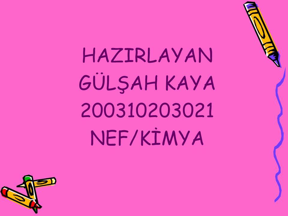 HAZIRLAYAN GÜLŞAH KAYA 200310203021 NEF/KİMYA