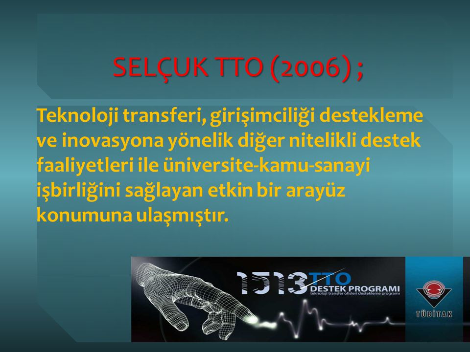 SELÇUK TTO (2006) ; Teknoloji transferi, girişimciliği destekleme ve inovasyona yönelik diğer nitelikli destek faaliyetleri ile üniversite-kamu-sanayi işbirliğini sağlayan etkin bir arayüz konumuna ulaşmıştır.