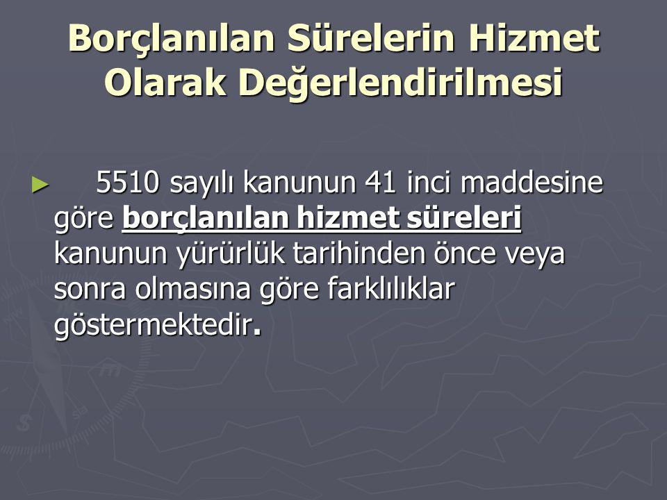 Borçlanılan Sürelerin Hizmet Olarak Değerlendirilmesi ► 5510 sayılı kanunun 41 inci maddesine göre borçlanılan hizmet süreleri kanunun yürürlük tarihi