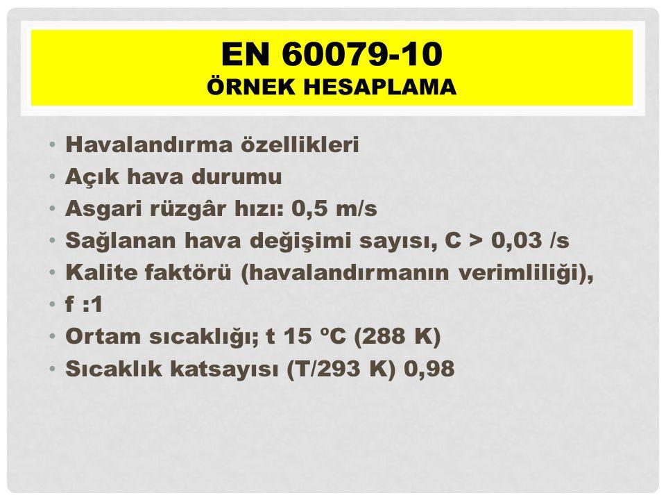 • Havalandırma özellikleri • Açık hava durumu • Asgari rüzgâr hızı: 0,5 m/s • Sağlanan hava değişimi sayısı, C > 0,03 /s • Kalite faktörü (havalandırmanın verimliliği), • f :1 • Ortam sıcaklığı; t 15 ºC (288 K) • Sıcaklık katsayısı (T/293 K) 0,98 EN 60079-10 ÖRNEK HESAPLAMA
