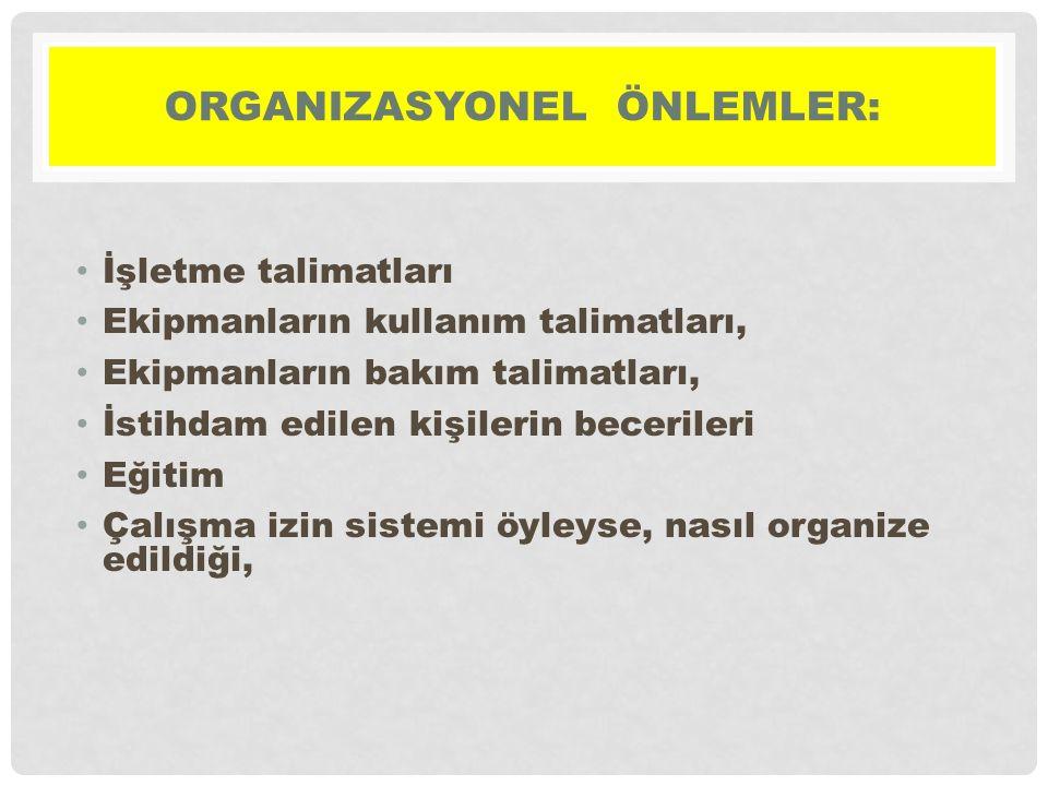 ORGANIZASYONEL ÖNLEMLER: • İşletme talimatları • Ekipmanların kullanım talimatları, • Ekipmanların bakım talimatları, • İstihdam edilen kişilerin becerileri • Eğitim • Çalışma izin sistemi öyleyse, nasıl organize edildiği,