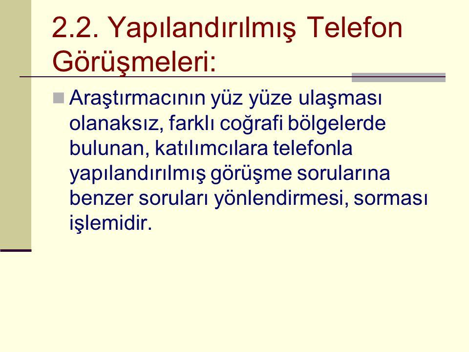 2.2. Yapılandırılmış Telefon Görüşmeleri:  Araştırmacının yüz yüze ulaşması olanaksız, farklı coğrafi bölgelerde bulunan, katılımcılara telefonla yap