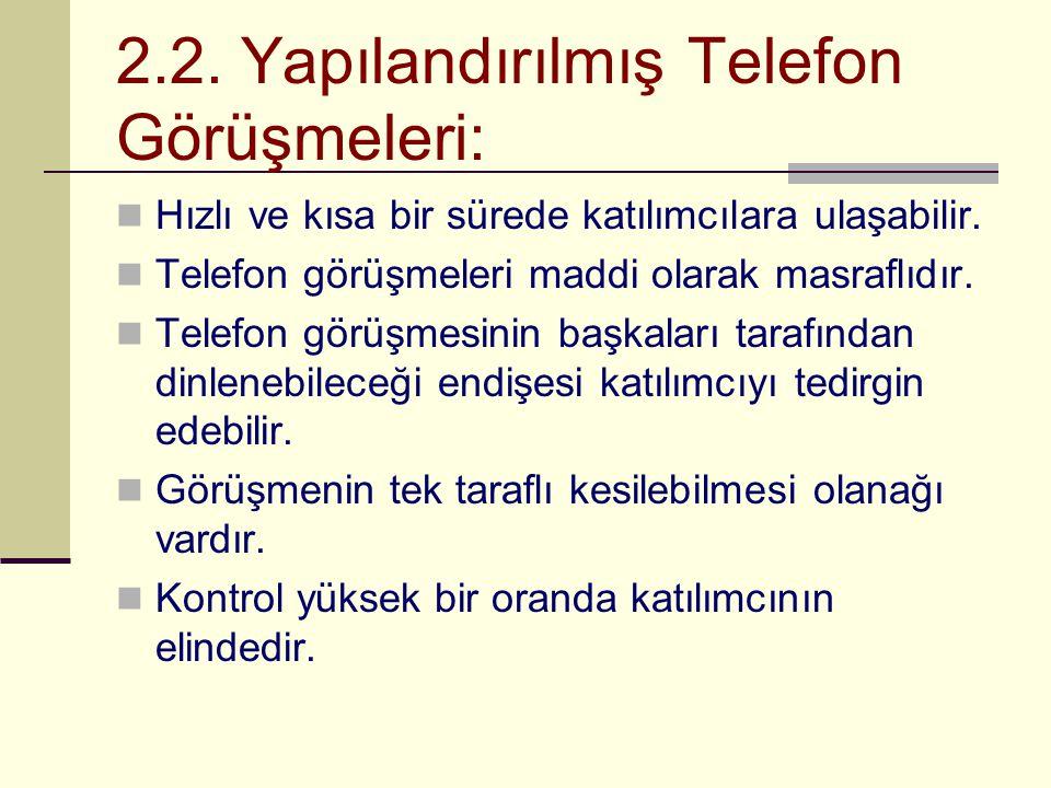 2.2. Yapılandırılmış Telefon Görüşmeleri:  Hızlı ve kısa bir sürede katılımcılara ulaşabilir.  Telefon görüşmeleri maddi olarak masraflıdır.  Telef